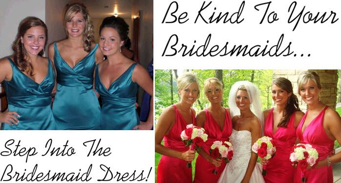 Put yourself in your bridesmaids' dresses- would you feel good wearing this?
